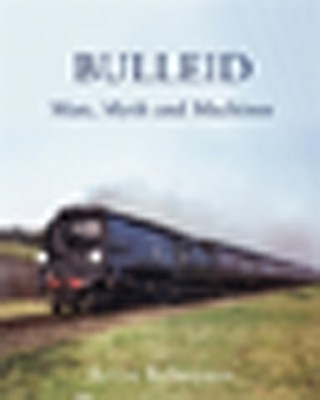 Bulleid: Man, Myth and Machines - Robertson, Kevin