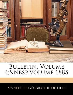 Bulletin, Volume 4; Volume 1885 - Socit De Gographie De Lille, De Gographie De Lille (Creator), and Societe De Geographie De Lille (Creator)