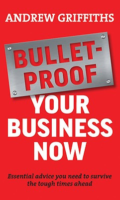 Bulletproof Your Business Now: Essential Advice You Need to Survive Tough Times in Business - Griffiths, Andrew
