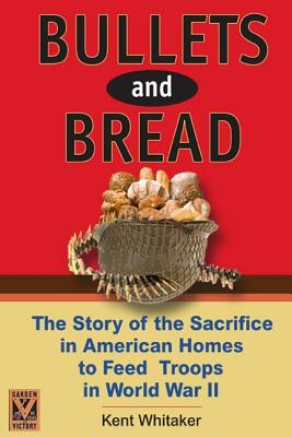Bullets and Bread: The Story of the Sacrifice in American Homes to Feed Troops in World War II - Whitaker, Kent