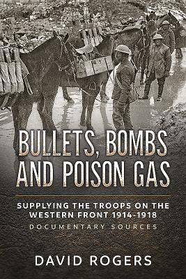 Bullets, Bombs and Poison Gas: Supplying the Troops on the Western Front 1914-1918, Documentary Sources - Rogers, David