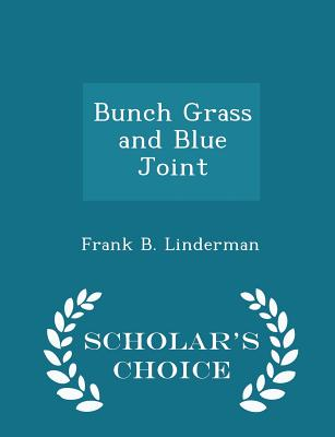 Bunch Grass and Blue Joint - Scholar's Choice Edition - Linderman, Frank B