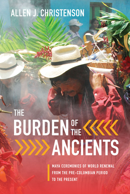 Burden of the Ancients: Maya Ceremonies of World Renewal from the Pre-Columbian Period to the Present - Christenson, Allen J