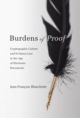 Burdens of Proof: Cryptographic Culture and Evidence Law in the Age of Electronic Documents - Blanchette, Jean-Francois