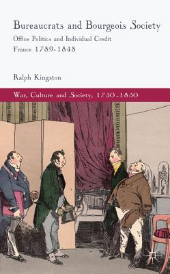 Bureaucrats and Bourgeois Society: Office Politics and Individual Credit in France 1789-1848 - Kingston, Ralph