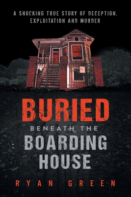 Buried Beneath the Boarding House: A Shocking True Story of Deception, Exploitation and Murder - Green, Ryan