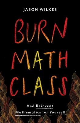 Burn Math Class: And Reinvent Mathematics for Yourself - Wilkes, Jason