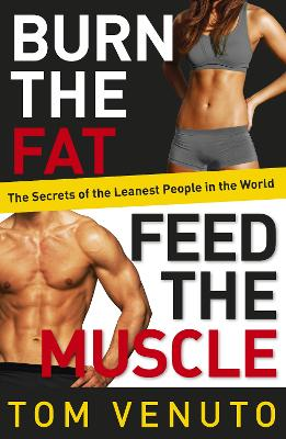 Burn the Fat, Feed the Muscle: The Simple, Proven System of Fat Burning for Permanent Weight Loss, Rock-Hard Muscle and a Turbo-Charged Metabolism - Venuto, Tom