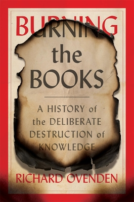 Burning the Books: A History of the Deliberate Destruction of Knowledge - Ovenden, Richard