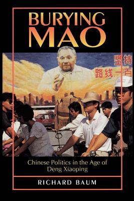 Burying Mao: Chinese Politics in the Age of Deng Xiaoping - Baum, Richard