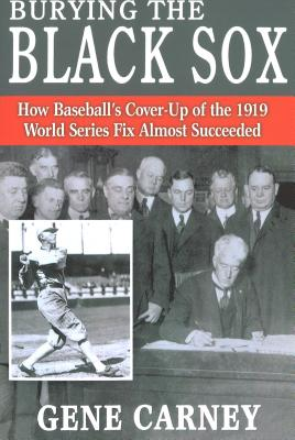 Burying the Black Sox: How Baseball's Cover-Up of the 1919 World Series Fix Almost Succeeded - Carney, Gene