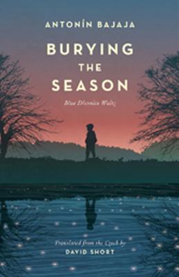 Burying the Season: Blue Drevnice Waltz - Bajaja, Antonin, and Short, David (Translated by), and Chitnis, Rajendra (Foreword by)