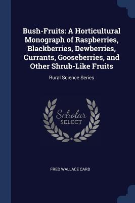 Bush-Fruits: A Horticultural Monograph of Raspberries, Blackberries, Dewberries, Currants, Gooseberries, and Other Shrub-Like Fruits: Rural Science Series - Card, Fred Wallace
