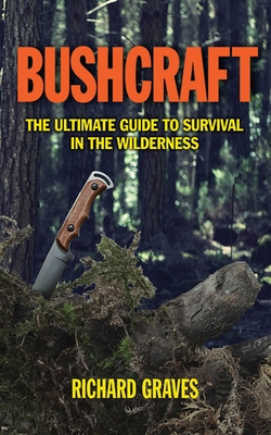 Bushcraft: The Ultimate Guide to Survival in the Wilderness - Graves, Richard