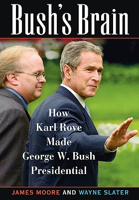 Bush's Brain: How Karl Rove Made George W. Bush Presidential - Moore, James, Dr., and Slater, Wayne