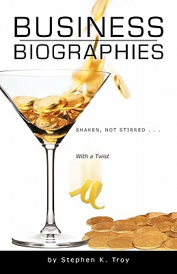 Business Biographies: Shaken, Not Stirred ... with a Twist - Troy, Stephen K