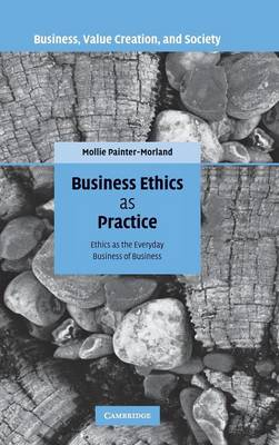 Business Ethics as Practice: Ethics as the Everyday Business of Business - Painter-Morland, Mollie