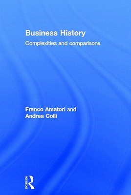 Business History: Complexities and Comparisons - Amatori, Franco, and Colli, Andrea, Professor