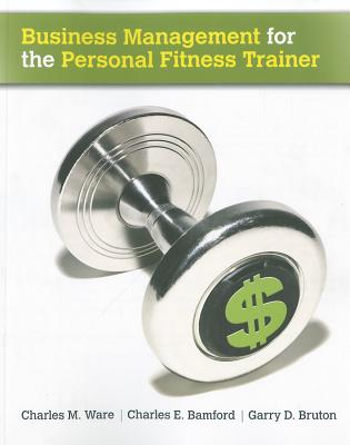 Business Management for the Personal Fitness Trainer - Ware, Charles M, MS, and Bamford, Charles E, Professor, and Bruton, Garry D, Dr.