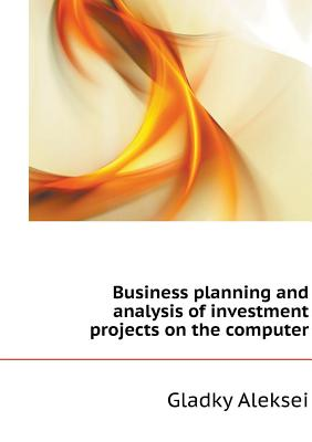 Business Planning and Analysis of Investment Projects on the Computer - Aleksei, Gladky