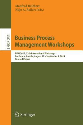 Business Process Management Workshops: Bpm 2015, 13th International Workshops, Innsbruck, Austria, August 31 - September 3, 2015, Revised Papers - Reichert, Manfred (Editor), and Reijers, Hajo A (Editor)