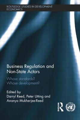 Business Regulation and Non-State Actors: Whose Standards? Whose Development? - Reed, Ananya Mukherjee (Editor), and Reed, Darryl (Editor), and Utting, Peter (Editor)
