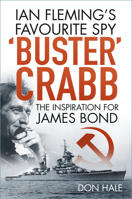 'Buster' Crabb: Ian Fleming's Favourite Spy, The Inspiration for James Bond - Hale, Don