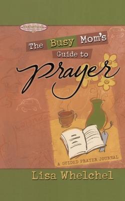 Busy Mom's Guide to Prayer: A Guided Prayer Journal - Whelchel, Lisa