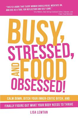 Busy, Stressed, and Food Obsessed!: Calm Down, Ditch Your Inner-Critic Bitch, and Finally Figure Out What Your Body Needs to Thrive - Lewtan, Lisa