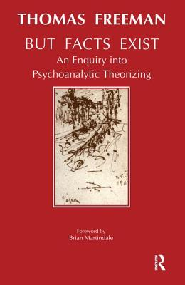 But Facts Exist: An Enquiry Into Psychoanalytic Theorizing - Freeman, Thomas