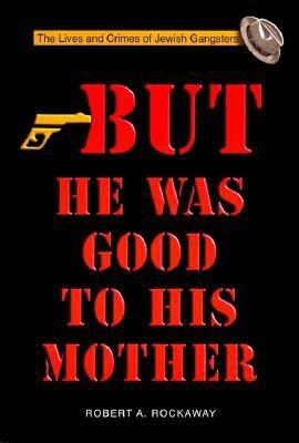 But He Was Good to His Mother: The Lives and Crimes of Jewish Gangsters - Rockaway, Robert