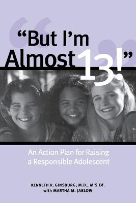 But I'm Almost 13!: An Action Plan for Raising a Responsible Adolescent - Ginsburg, Kenneth R, and Jablow, Martha M