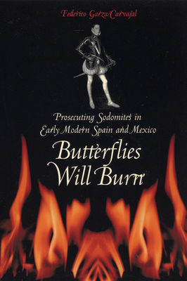 Butterflies Will Burn: Prosecuting Sodomites in Early Modern Spain and Mexico - Garza Carvajal, Federico
