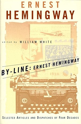 By-Line Ernest Hemingway: Selected Articles and Dispatches of Four Decades - Hemingway, Ernest, and White, William (Editor)