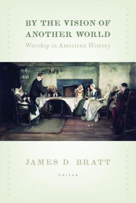 By the Vision of Another World: Worship in American History - Bratt, James D (Editor)