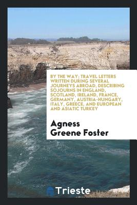 By the Way; Travel Letters Written During Several Journeys Abroad, Describing Sojourns in England, Scotland, Ireland, France, Germany, Austria-Hungary, Italy, Greece, and European and Asiatic Turkey - Foster, Agness Greene