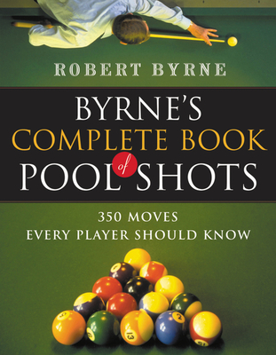 Byrne's Complete Book of Pool Shots: 350 Moves Every Player Should Know - Byrne, Robert