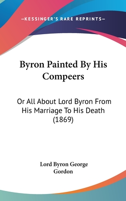 Byron Painted by His Compeers: Or All about Lord Byron from His Marriage to His Death (1869) - Byron, George Gordon, Lord