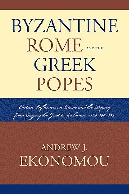 Byzantine Rome and the Greek Popes: Eastern Influences on Rome and the Papacy from Gregory the Great to Zacharias, A.D. 590-752 - Ekonomou, Andrew J