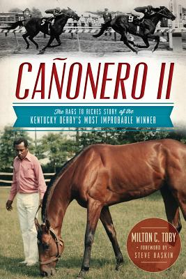Cañonero II: The Rags to Riches Story of the Kentucky Derby's Most Improbable Winner - Toby, Milton C, and Haskin, Steve (Foreword by)