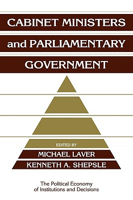 Cabinet Ministers and Parliamentary Government - Shepsle, Kenneth A (Editor), and Laver, Michael (Editor), and Calvert, Randall (Editor)