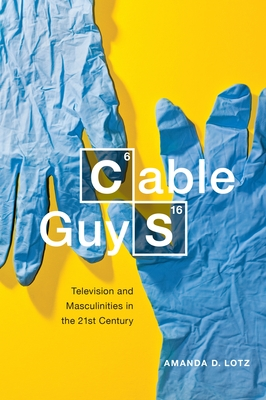 Cable Guys: Television and Masculinities in the 21st Century - Lotz, Amanda D