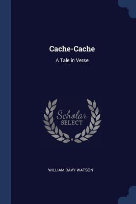 Cache-Cache: A Tale in Verse - Watson, William Davy