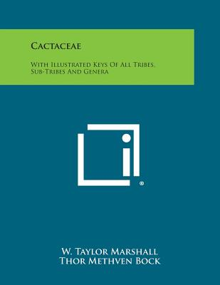 Cactaceae: With Illustrated Keys of All Tribes, Sub-Tribes and Genera - Marshall, W Taylor, and Bock, Thor Methven, and Haselton, Scott E (Editor)