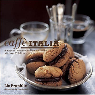 Caffe Italia: Indulge in Italian Coffee Culture at Home with Over 30 Delicious Recipes - Franklin, Liz, and Cassidy, Peter (Photographer)