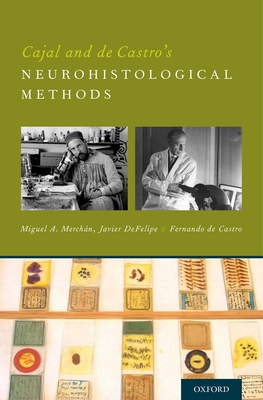 Cajal and de Castro's Neurohistological Methods - Merchan, Miguel A, Prof., and De Felipe, Javier, Prof., and De Castro, Fernando, Prof.