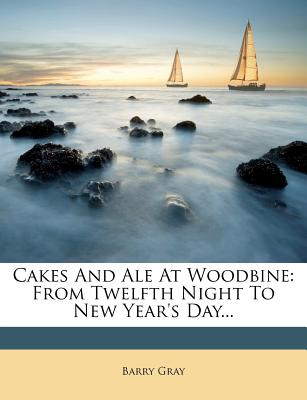 Cakes and Ale at Woodbine; From Twelfth Night to New Year's Day - Gray, Barry