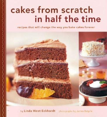 Cakes from Scratch in Half the Time: Recipes That Will Change the Way You Bake Cakes Forever - Eckhard, Linda West, and Baigrie, James (Photographer)