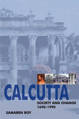 Calcutta: Society and Change 1690-1990 - Roy, Samaren