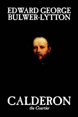 Calderon the Courtier - Lytton, Edward Bulwer, Sir